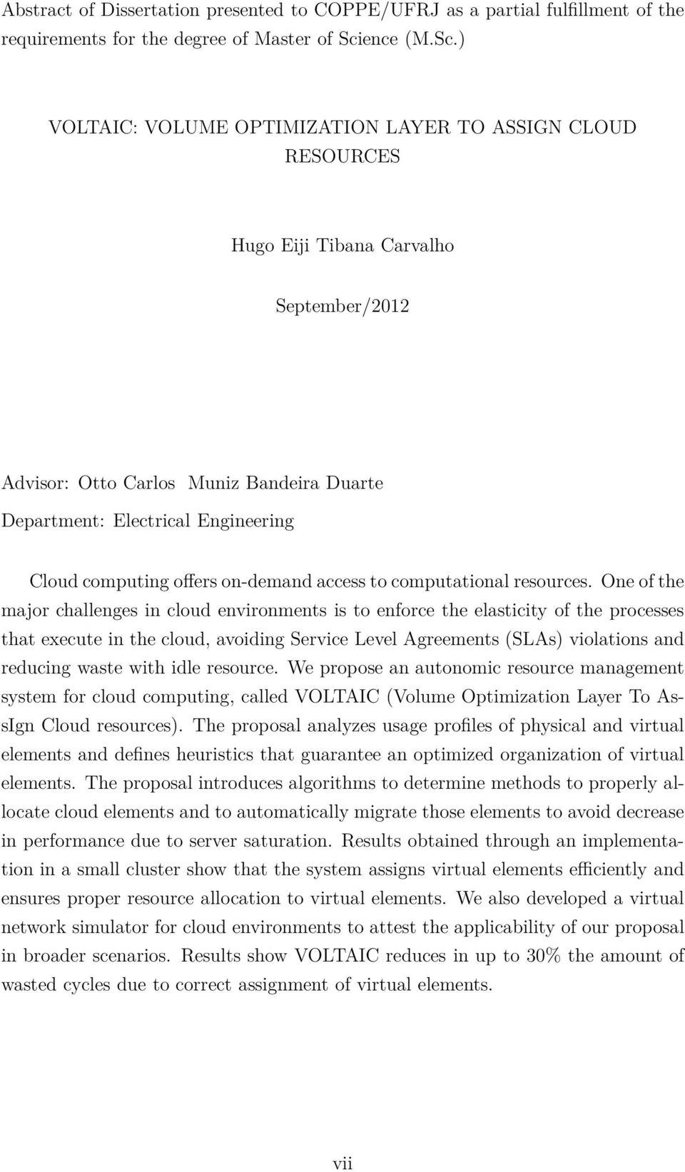 ) VOLTAIC: VOLUME OPTIMIZATION LAYER TO ASSIGN CLOUD RESOURCES Hugo Eiji Tibana Carvalho September/2012 Advisor: Otto Carlos Muniz Bandeira Duarte Department: Electrical Engineering Cloud computing
