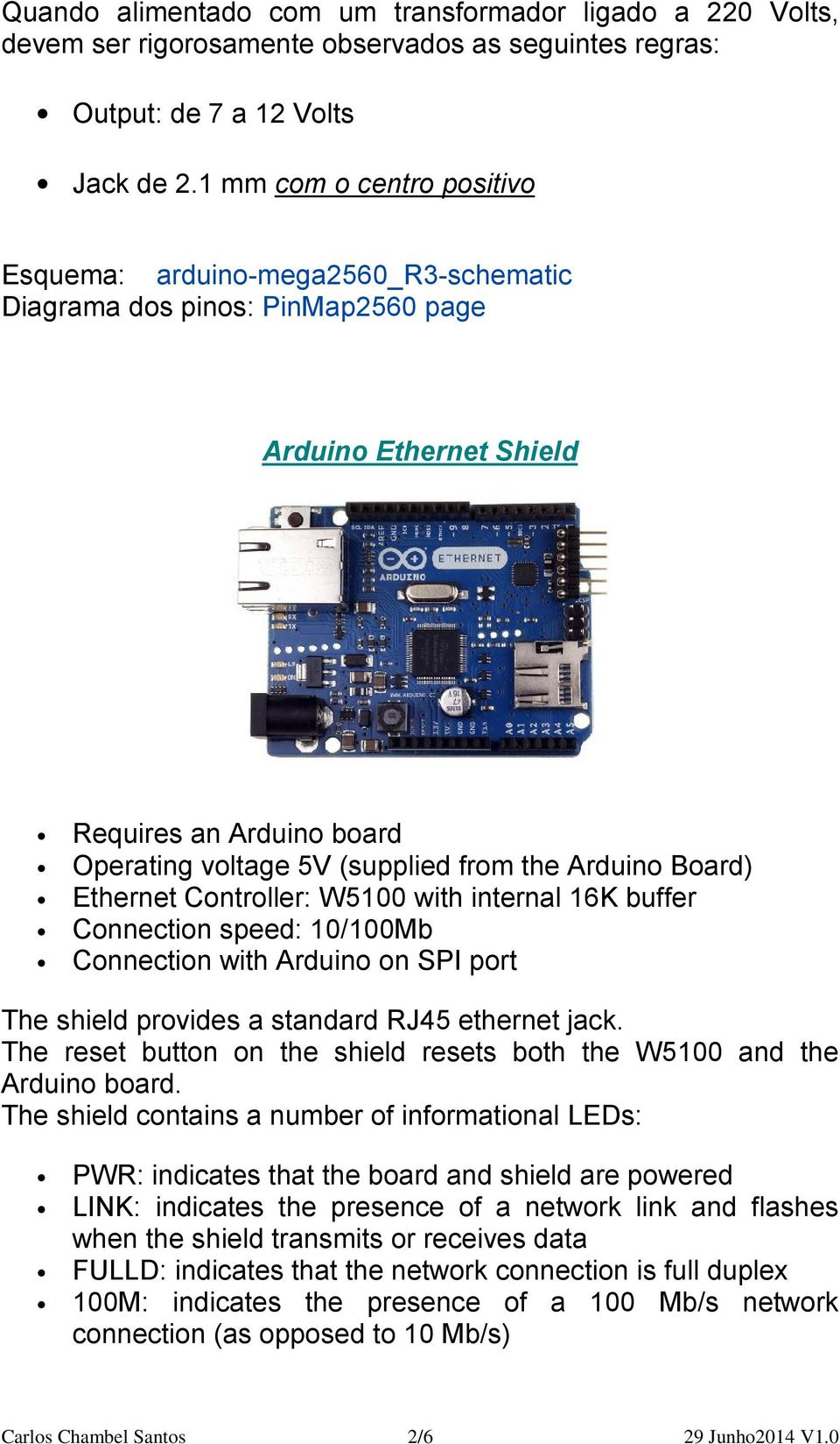 Board) Ethernet Controller: W5100 with internal 16K buffer Connection speed: 10/100Mb Connection with Arduino on SPI port The shield provides a standard RJ45 ethernet jack.