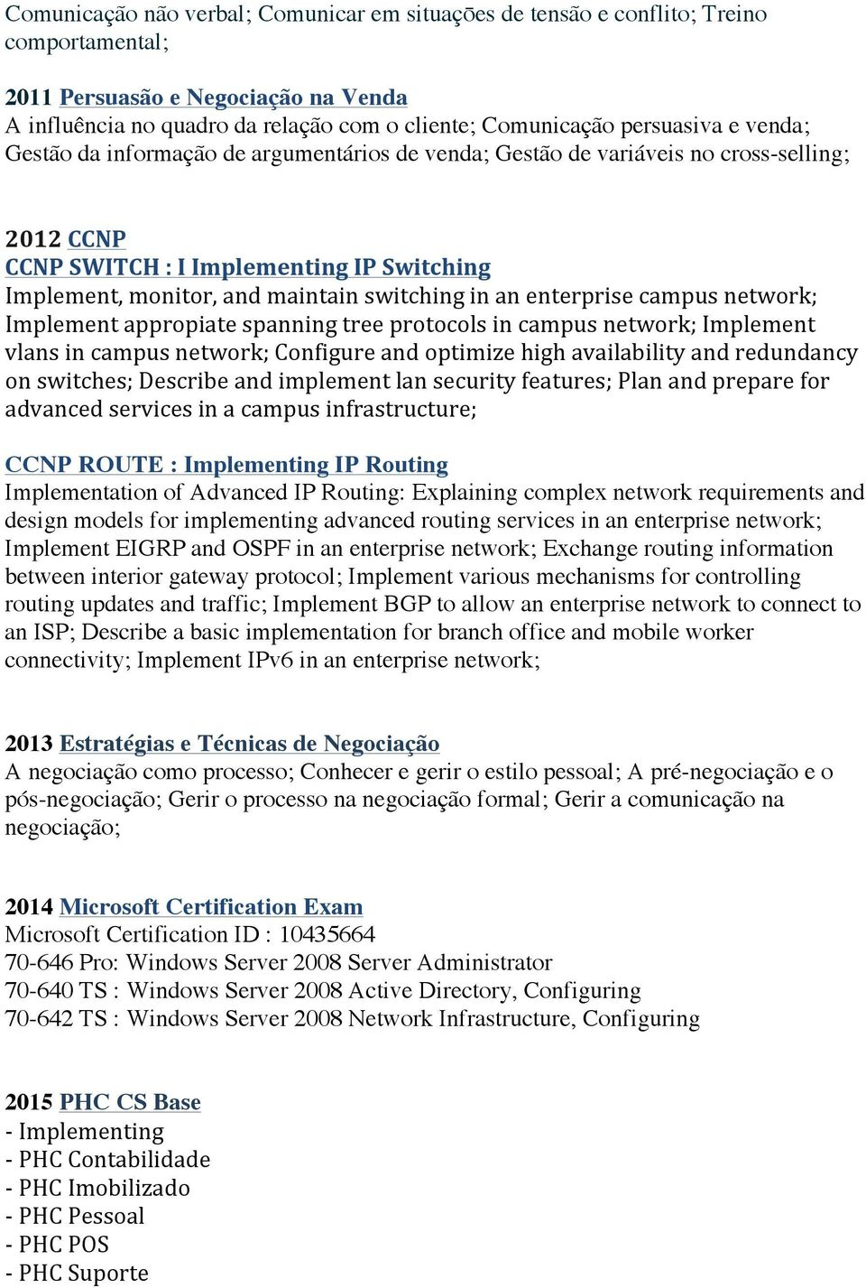 switching in an enterprise campus network; Implement appropiate spanning tree protocols in campus network; Implement vlans in campus network; Configure and optimize high availability and redundancy