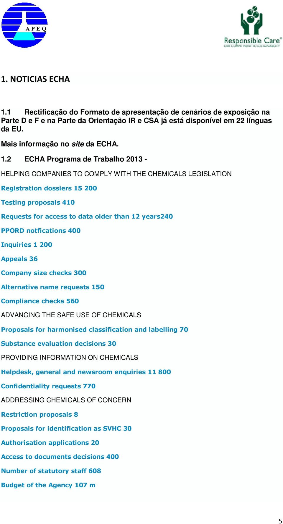2 ECHA Programa de Trabalho 2013 - HELPING COMPANIES TO COMPLY WITH THE CHEMICALS LEGISLATION Registration dossiers 15 200 Testing proposals 410 Requests for access to data older than 12 years240
