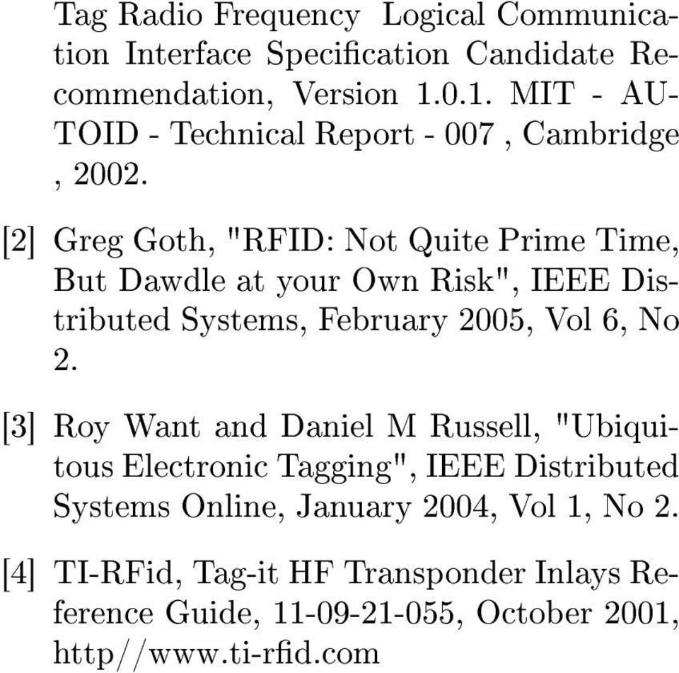 "[2] Greg Goth, ""RFID: Not Quite Prime Time, But Dawdle at your Own Risk"", IEEE Distributed Systems, February 2005, Vol 6, No 2."