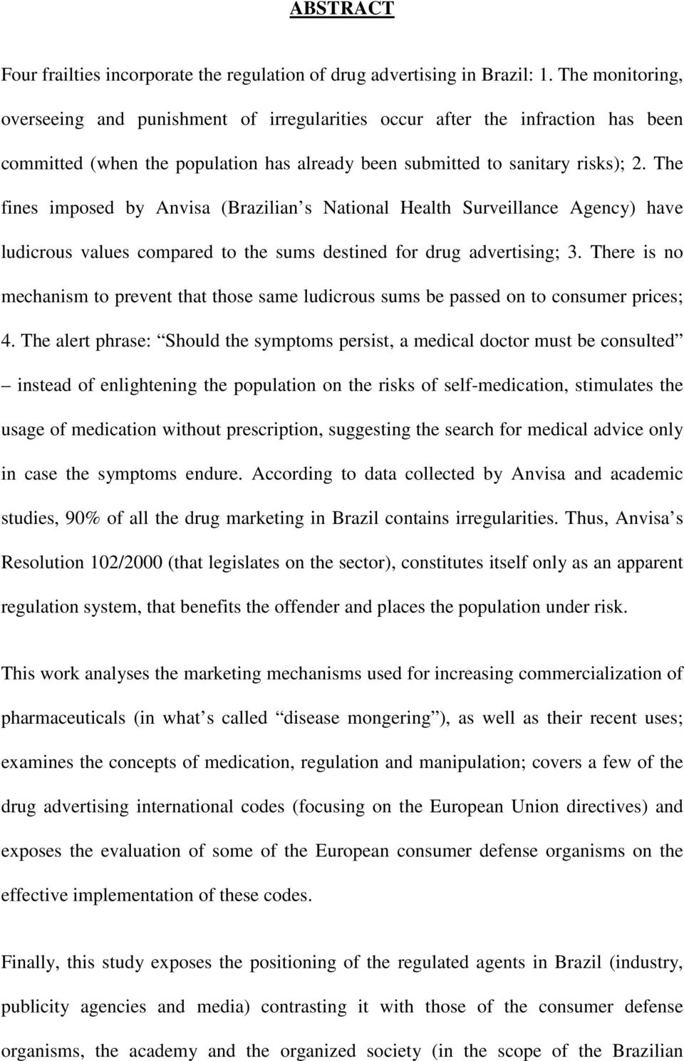 The fines imposed by Anvisa (Brazilian s National Health Surveillance Agency) have ludicrous values compared to the sums destined for drug advertising; 3.