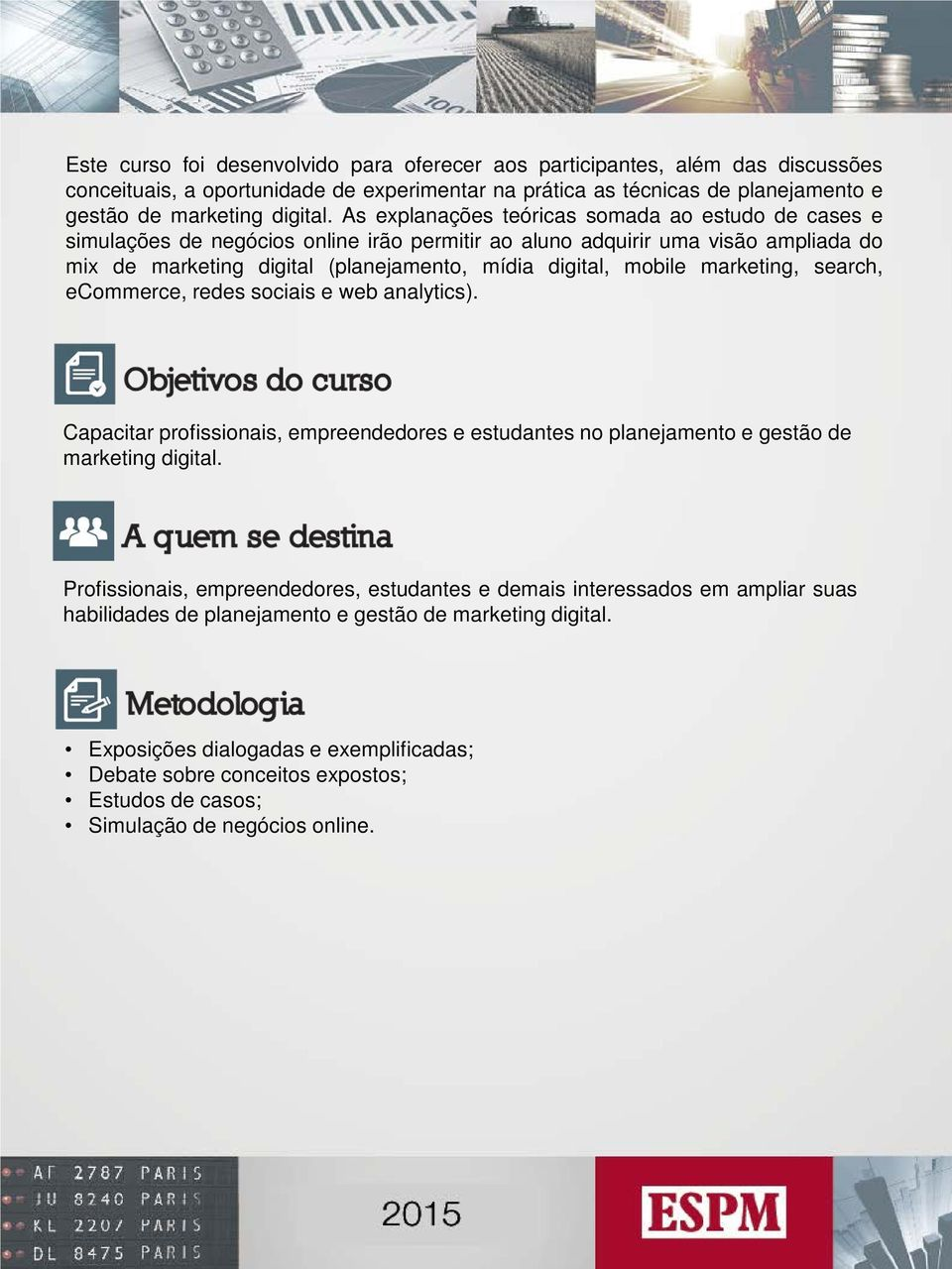 marketing, search, ecommerce, redes sociais e web analytics). Capacitar profissionais, empreendedores e estudantes no planejamento e gestão de marketing digital.