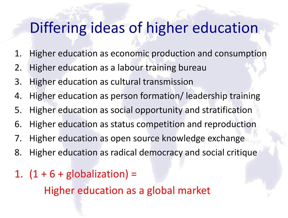 Higher education as person formation/ leadership training 5. Higher education as social opportunity and stratification 6.