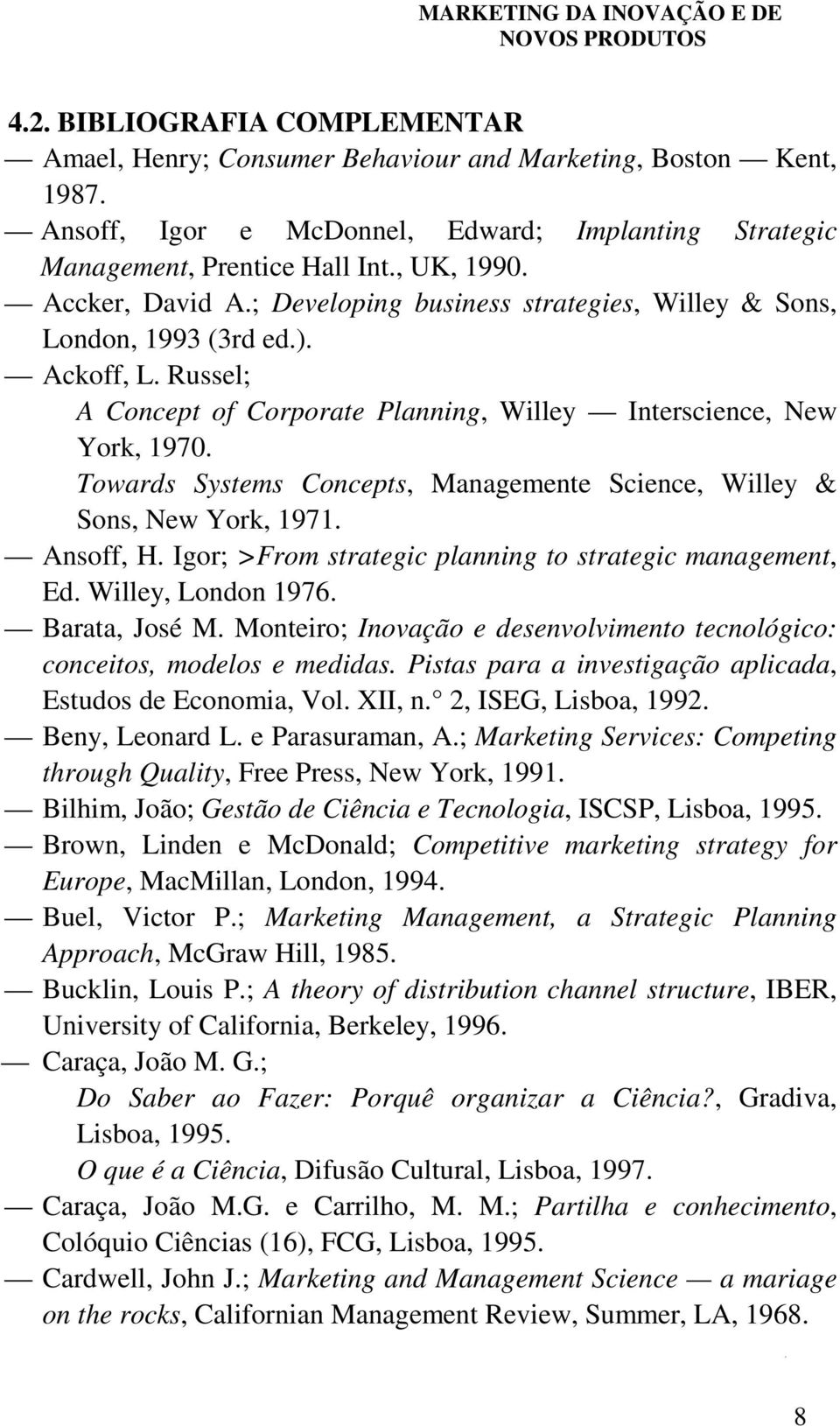 Towards Systems Concepts, Managemente Science, Willey & Sons, New York, 1971. Ansoff, H. Igor; >From strategic planning to strategic management, Ed. Willey, London 1976. Barata, José M.