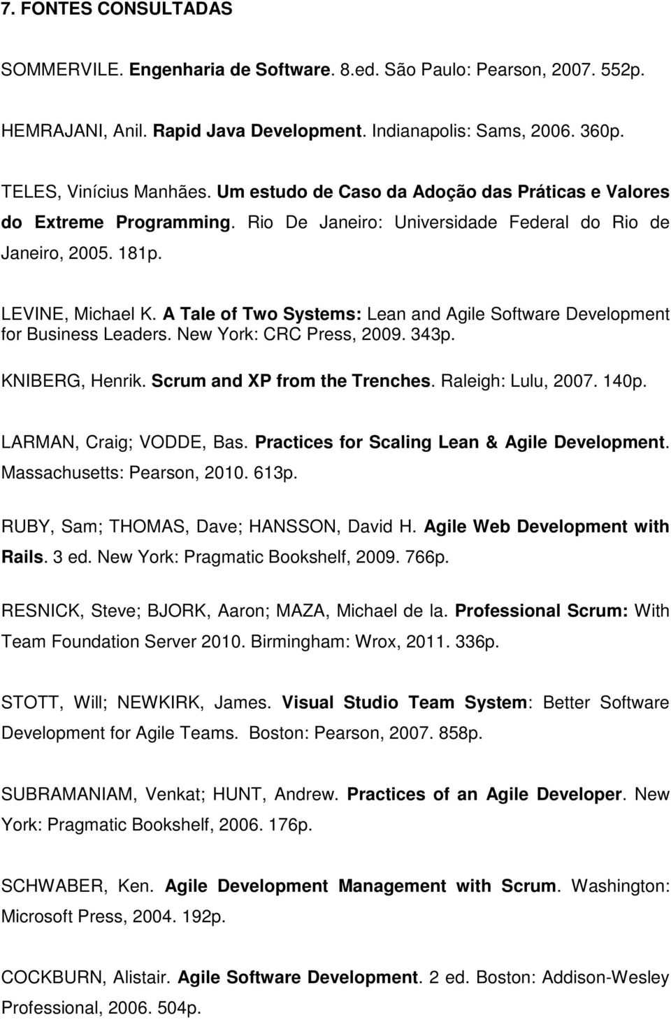 A Tale of Two Systems: Lean and Agile Software Development for Business Leaders. New York: CRC Press, 2009. 343p. KNIBERG, Henrik. Scrum and XP from the Trenches. Raleigh: Lulu, 2007. 140p.