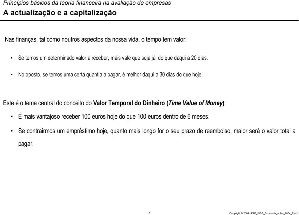 Este é o tema central do conceito do Valor Temporal do Dinheiro (Time Value of Money): É mais vantajoso receber 100 euros hoje do que 100 euros