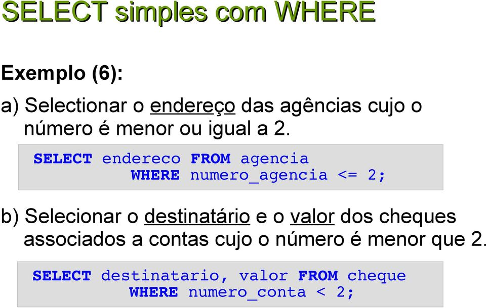 SELECT endereco FROM agencia WHERE numero_agencia <= 2; b) Selecionar o