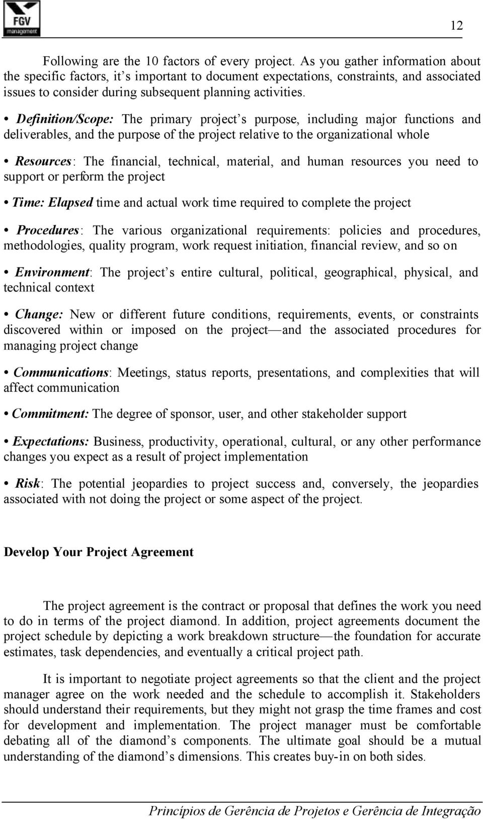 Definition/Scope: The primary project s purpose, including major functions and deliverables, and the purpose of the project relative to the organizational whole Resources: The financial, technical,