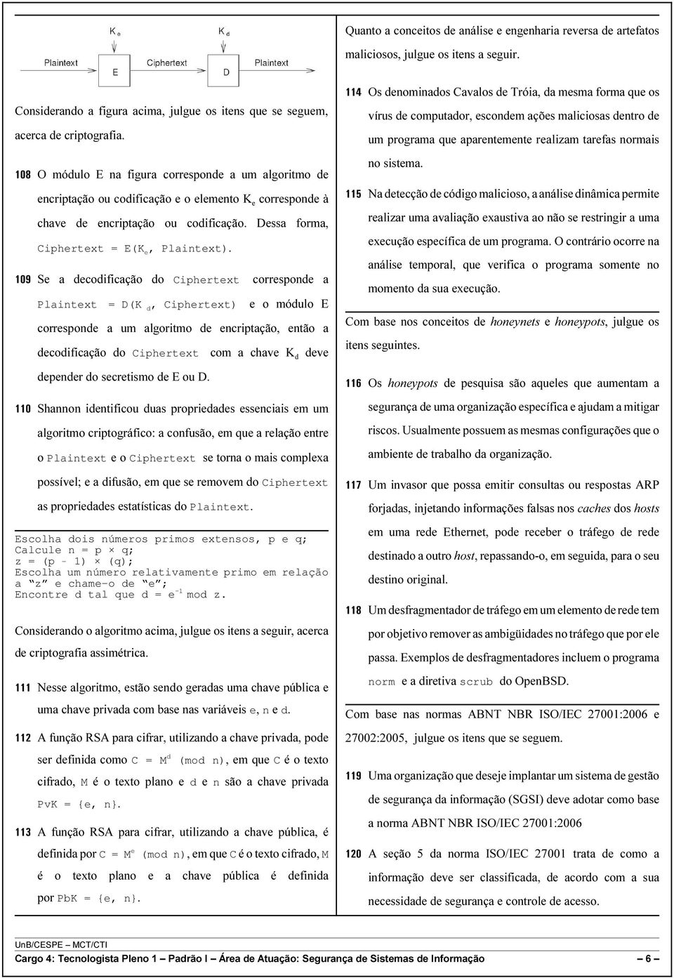 109 Se a decodificação do Ciphertext corresponde a Plaintext = D(K d, Ciphertext) e o módulo E corresponde a um algoritmo de encriptação, então a decodificação do Ciphertext com a chave K d deve