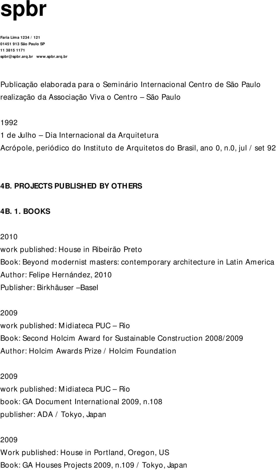 BOOKS 2010 work published: House in Ribeirão Preto Book: Beyond modernist masters: contemporary architecture in Latin America Author: Felipe Hernández, 2010 Publisher: Birkhäuser Basel work