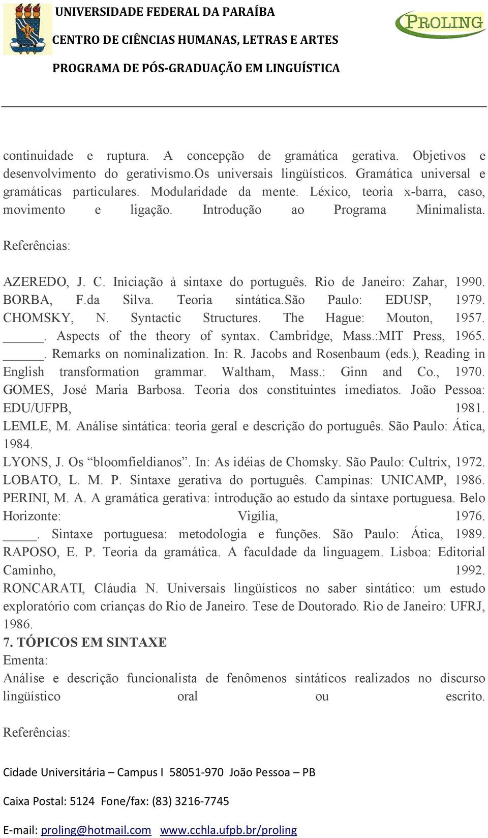 Teoria sintática.são Paulo: EDUSP, 1979. CHOMSKY, N. Syntactic Structures. The Hague: Mouton, 1957.. Aspects of the theory of syntax. Cambridge, Mass.:MIT Press, 1965.. Remarks on nominalization.