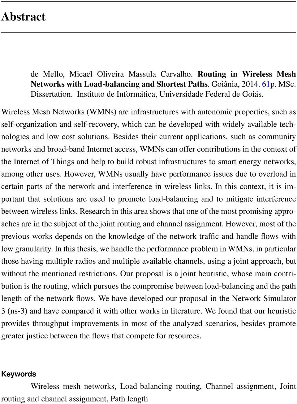 Wireless Mesh Networks (WMNs) are infrastructures with autonomic properties, such as self-organization and self-recovery, which can be developed with widely available technologies and low cost