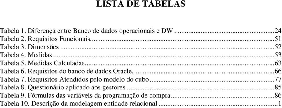 Requisitos do banco de dados Oracle...66 Tabela 7. Requisitos Atendidos pelo modelo do cubo...77 Tabela 8.