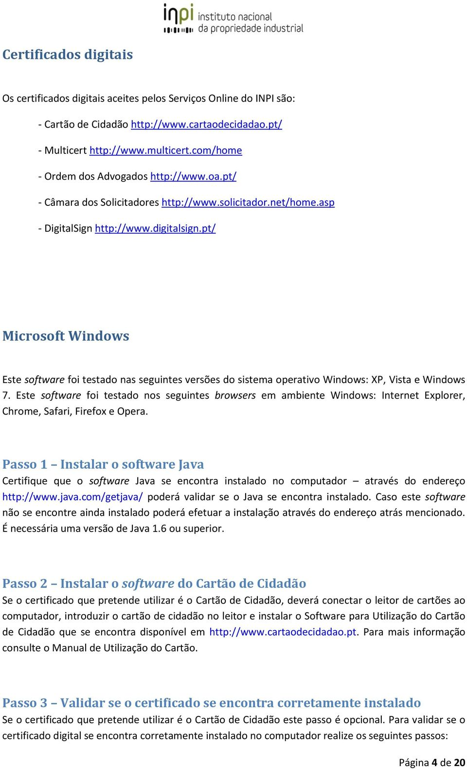pt/ Microsoft Windows Este software foi testado nas seguintes versões do sistema operativo Windows: XP, Vista e Windows 7.