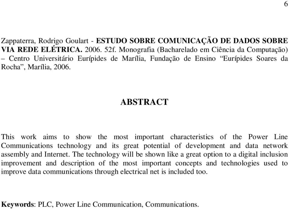 ABSTRACT This work aims to show the most important characteristics of the Power Line Communications technology and its great potential of development and data network assembly and