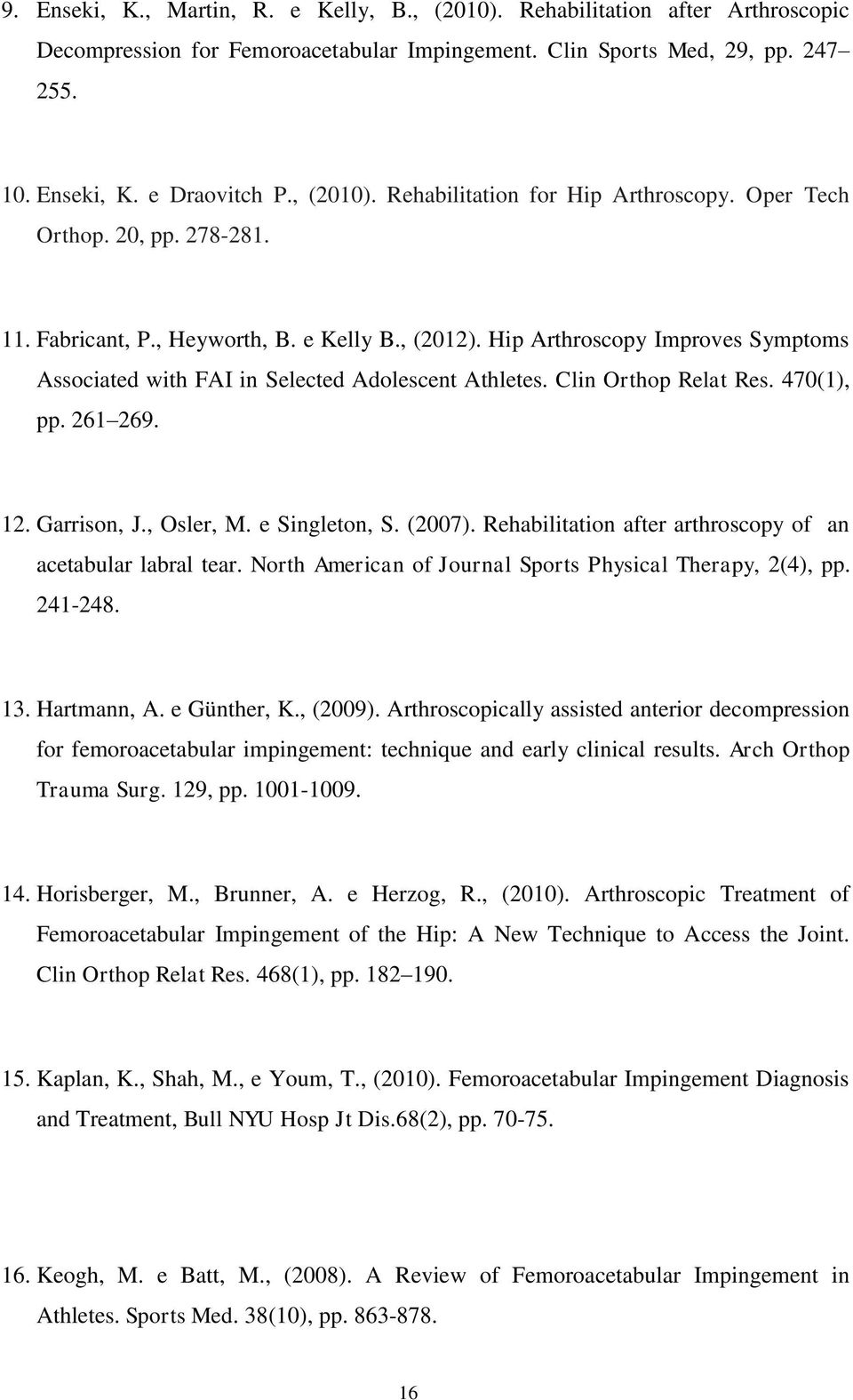 Hip Arthroscopy Improves Symptoms Associated with FAI in Selected Adolescent Athletes. Clin Orthop Relat Res. 470(1), pp. 261 269. 12. Garrison, J., Osler, M. e Singleton, S. (2007).