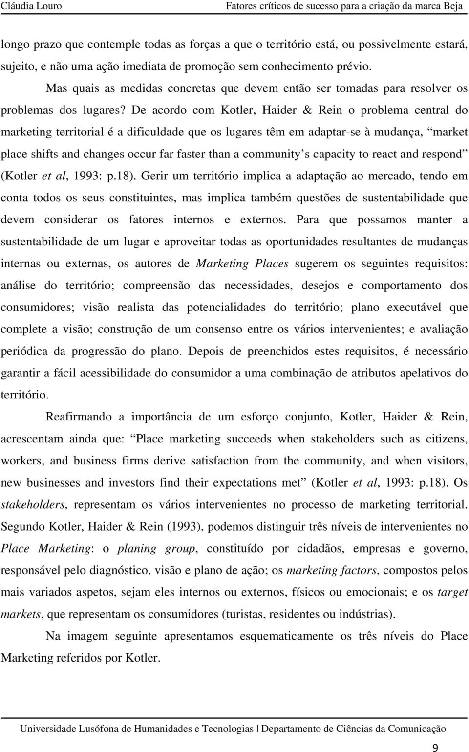 De acordo com Kotler, Haider & Rein o problema central do marketing territorial é a dificuldade que os lugares têm em adaptar-se à mudança, market place shifts and changes occur far faster than a