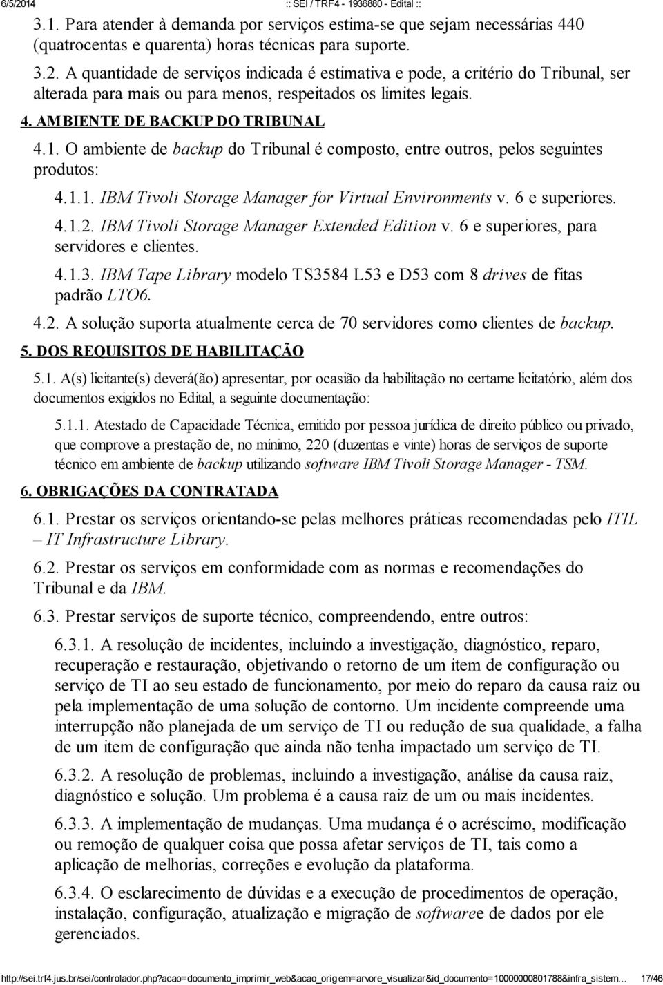 O ambiente de backup do Tribunal é composto, entre outros, pelos seguintes produtos: 4.1.1. IBM Tivoli Storage Manager for Virtual Environments v. 6 e superiores. 4.1.2.