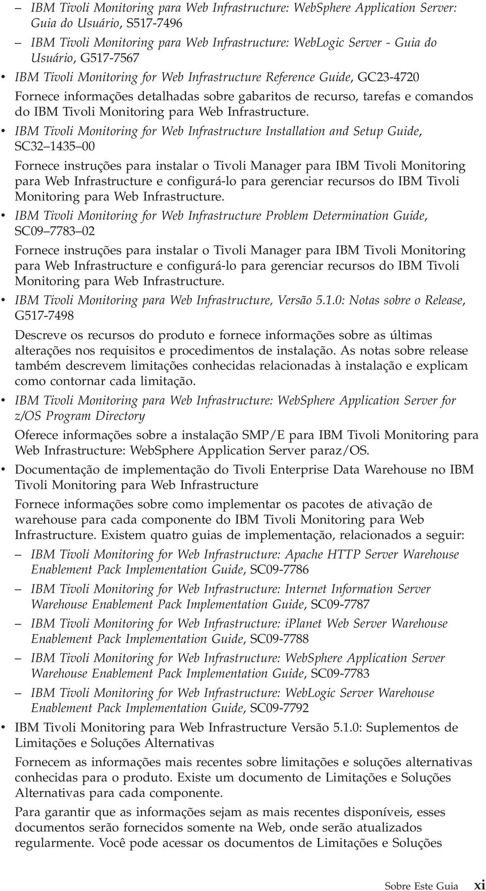 IBM Tioli Monitoring for Web Infrastructure Installation and Setup Guide, SC32 1435 00 Fornece instruções para instalar o Tioli Manager para IBM Tioli Monitoring para Web Infrastructure e