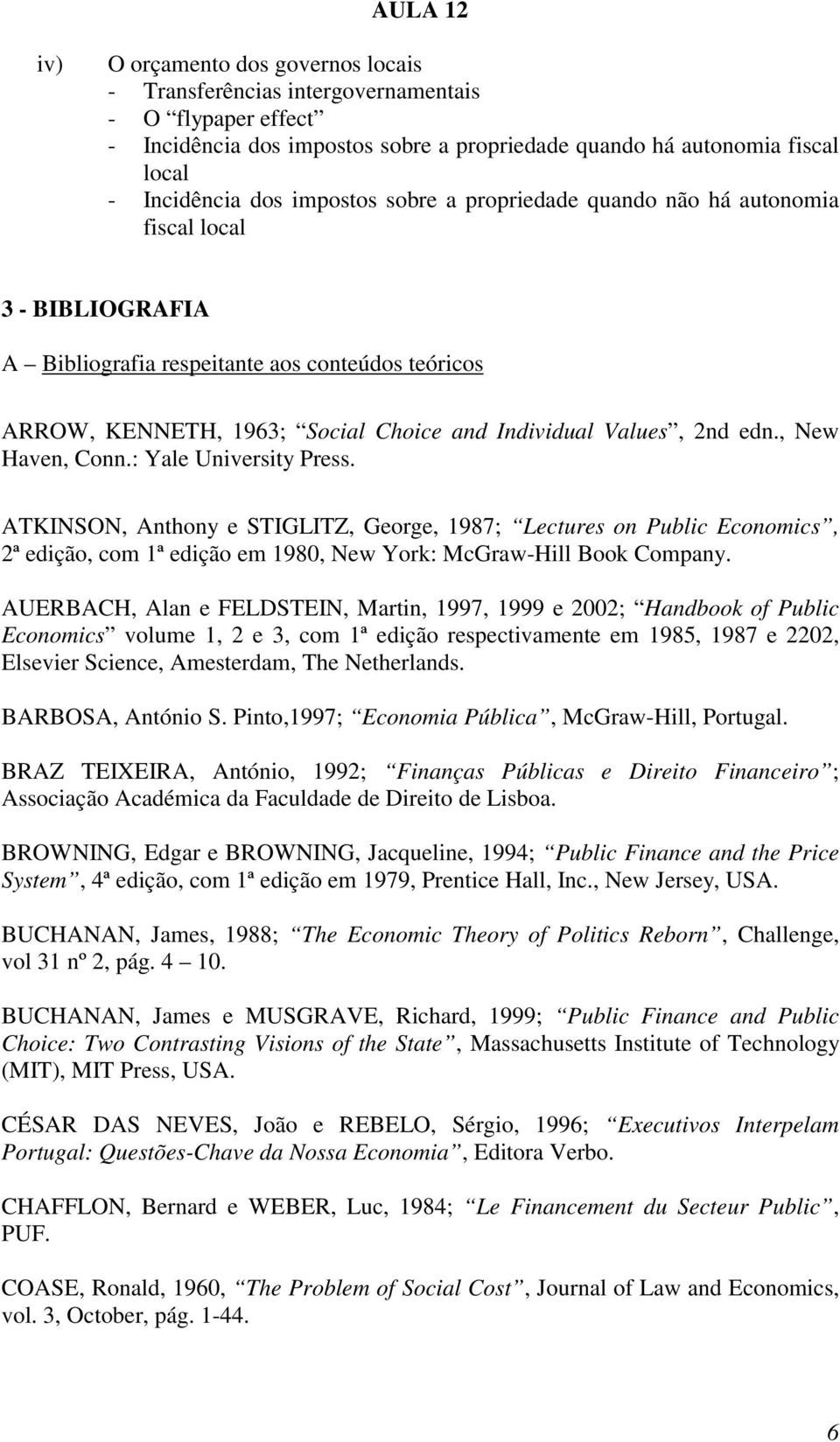 , New Haven, Conn.: Yale University Press. ATKINSON, Anthony e STIGLITZ, George, 1987; Lectures on Public Economics, 2ª edição, com 1ª edição em 1980, New York: McGraw-Hill Book Company.