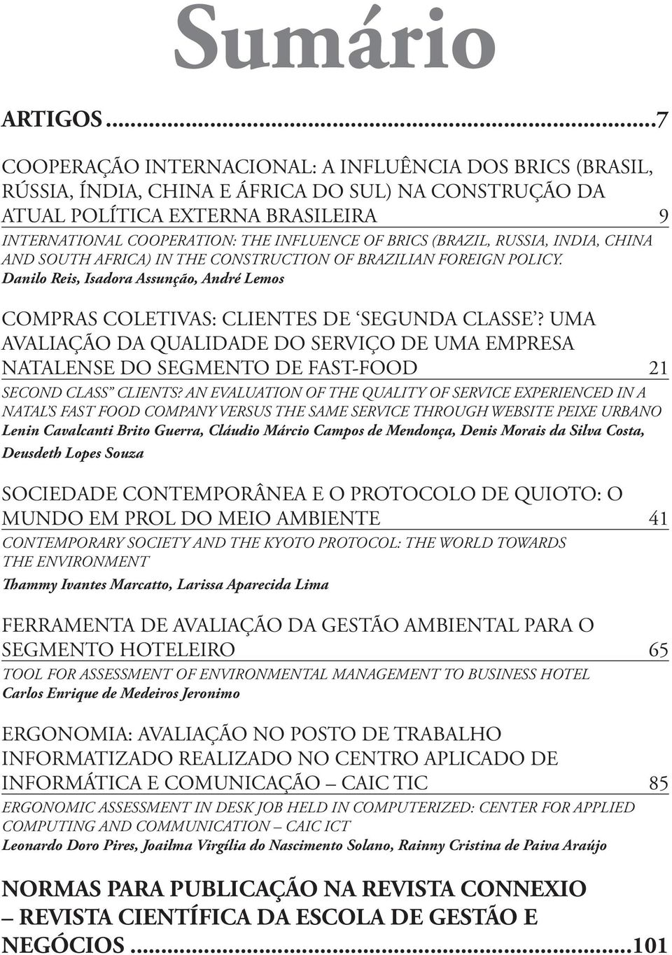 BRICS (BRAZIL, RUSSIA, INDIA, CHINA AND SOUTH AFRICA) IN THE CONSTRUCTION OF BRAZILIAN FOREIGN POLICY. Danilo Reis, Isadora Assunção, André Lemos COMPRAS COLETIVAS: CLIENTES DE SEGUNDA CLASSE?