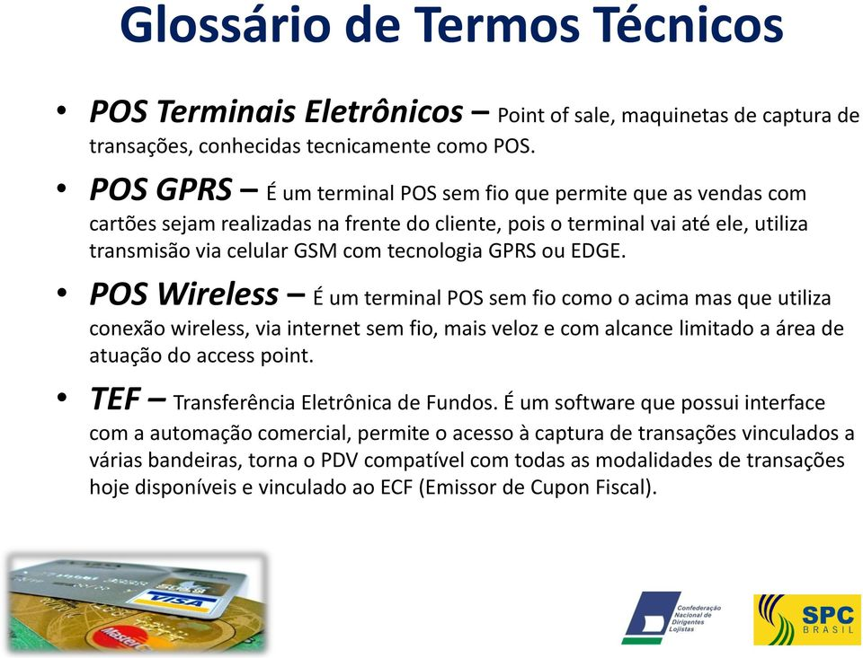 EDGE. POS Wireless É um terminal POS sem fio como o acima mas que utiliza conexão wireless, via internet sem fio, mais veloz e com alcance limitado a área de atuação do access point.