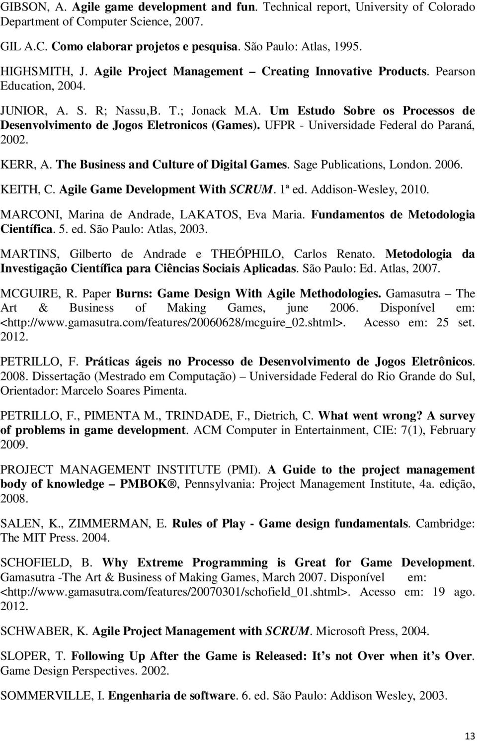 UFPR - Universidade Federal do Paraná, 2002. KERR, A. The Business and Culture of Digital Games. Sage Publications, London. 2006. KEITH, C. Agile Game Development With SCRUM. 1ª ed.