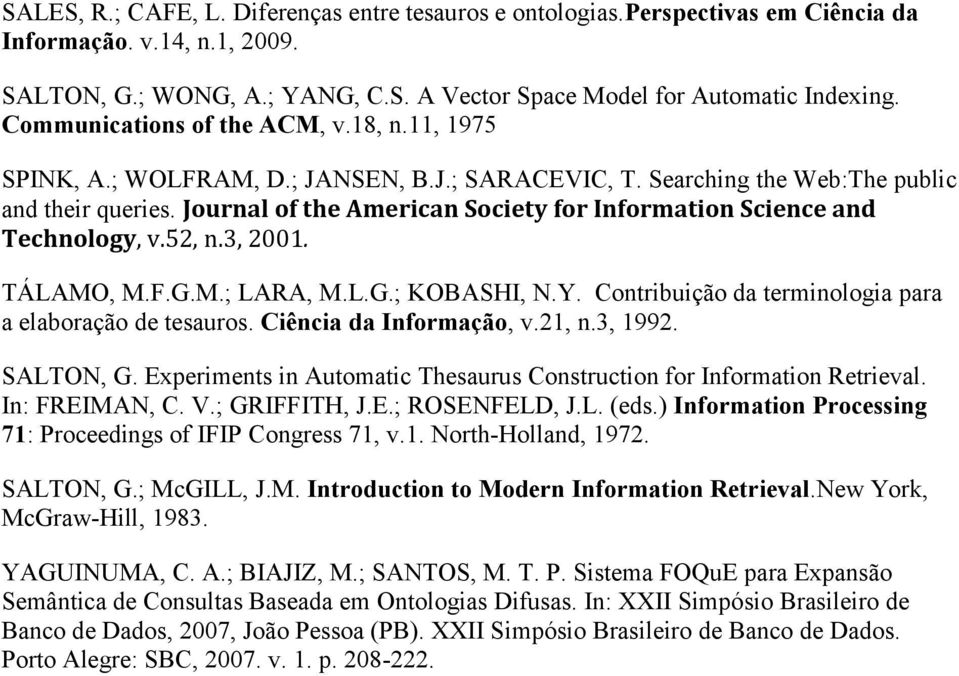 Journal of the American Society for Information Science and Technology, v.52, n.3, 2001. TÁLAMO, M.F.G.M.; LARA, M.L.G.; KOBASHI, N.Y. Contribuição da terminologia para a elaboração de tesauros.