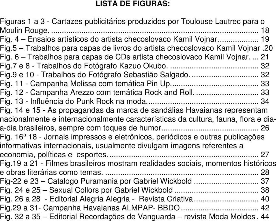 ... 32 Fig.9 e 10 - Trabalhos do Fotógrafo Sebastião Salgado.... 32 Fig. 11 - Campanha Melissa com temática Pin Up.... 33 Fig. 12 - Campanha Arezzo com temática Rock and Roll.... 33 Fig. 13 - Influência do Punk Rock na moda.