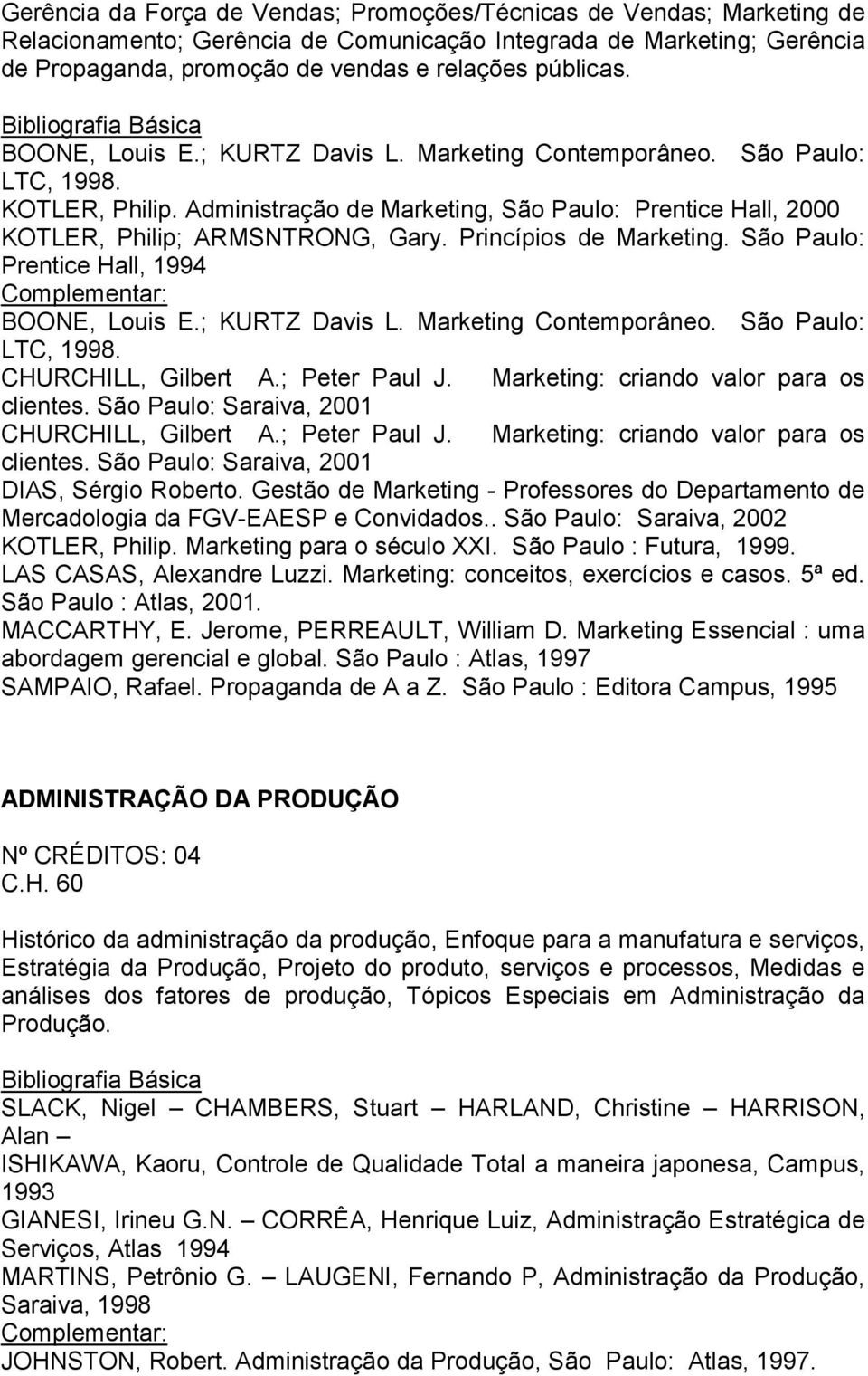 Princípios de Marketing. São Paulo: Prentice Hall, 1994 BOONE, Louis E.; KURTZ Davis L. Marketing Contemporâneo. São Paulo: LTC, 1998. CHURCHILL, Gilbert A.; Peter Paul J.