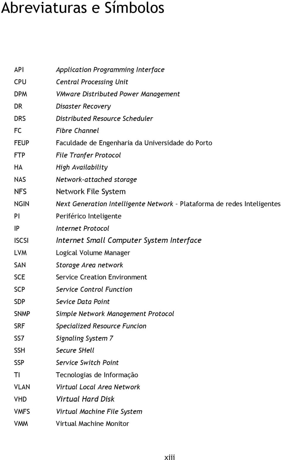 Network Plataforma de redes Inteligentes PI Periférico Inteligente IP Internet Protocol ISCSI Internet Small Computer System Interface LVM Logical Volume Manager SAN Storage Area network SCE Service