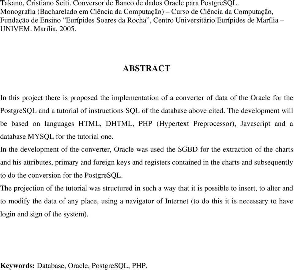 ABSTRACT In this project there is proposed the implementation of a converter of data of the Oracle for the PostgreSQL and a tutorial of instructions SQL of the database above cited.