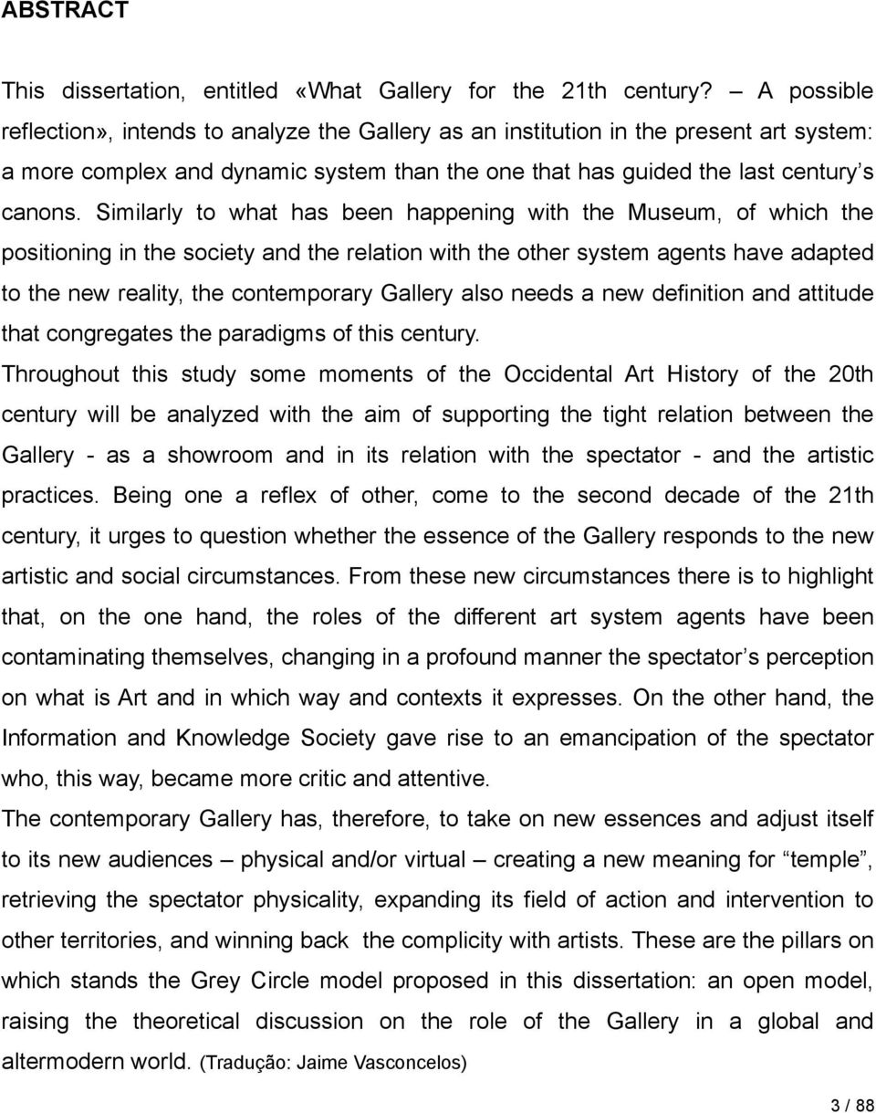 Similarly to what has been happening with the Museum, of which the positioning in the society and the relation with the other system agents have adapted to the new reality, the contemporary Gallery