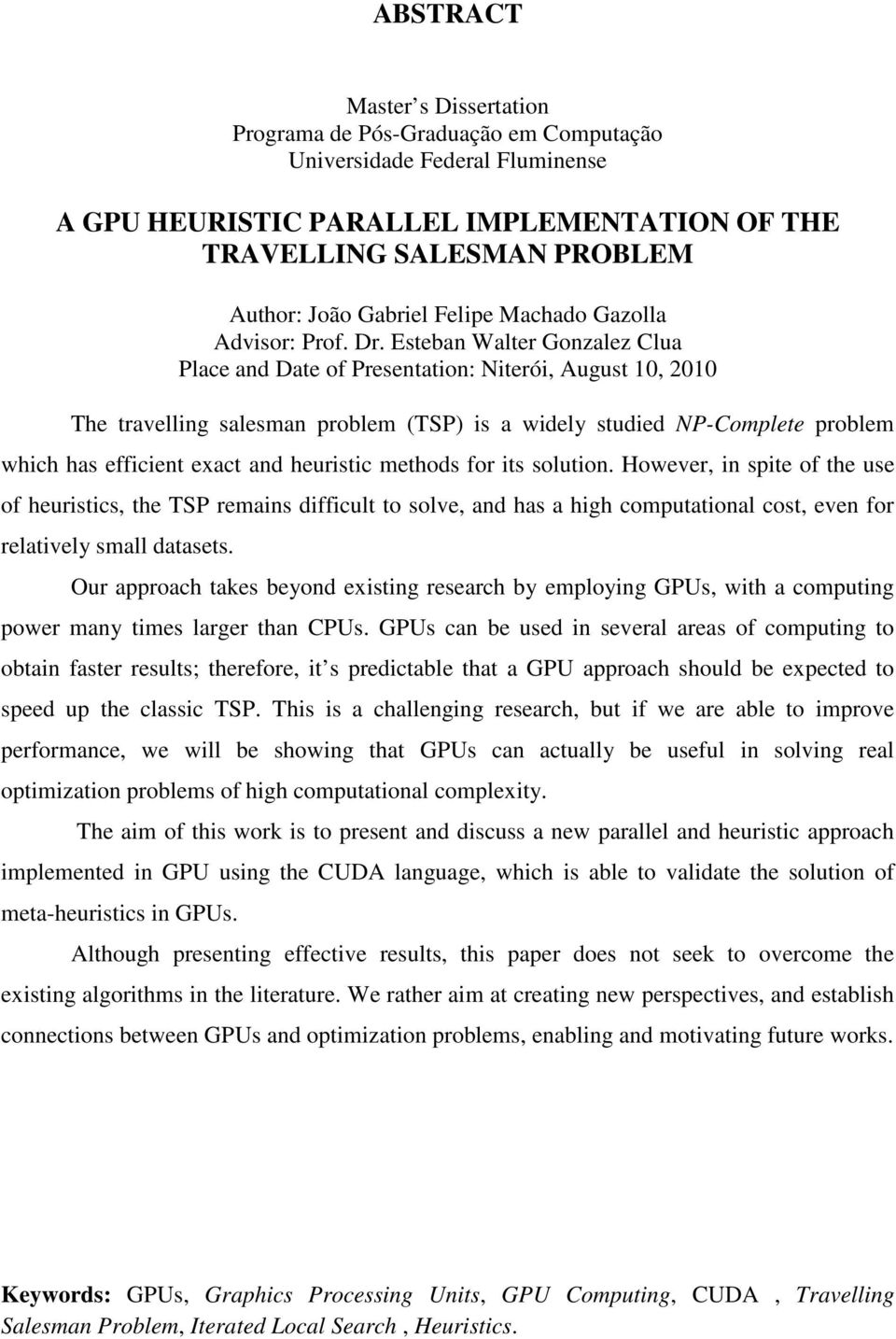 Esteban Walter Gonzalez Clua Place and Date of Presentation: Niterói, August 10, 2010 The travelling salesman problem (TSP) is a widely studied NP-Complete problem which has efficient exact and