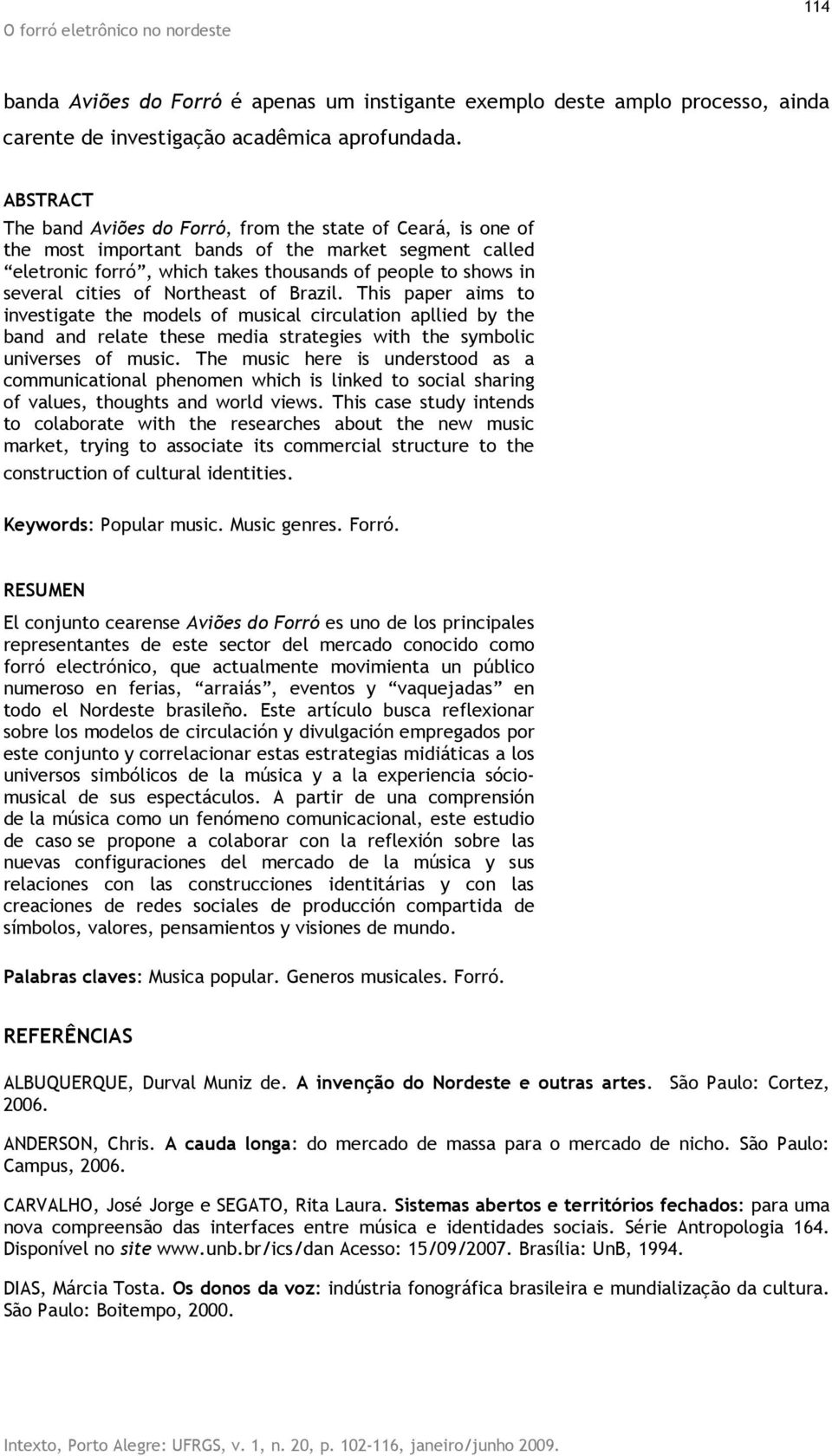 of Northeast of Brazil. This paper aims to investigate the models of musical circulation apllied by the band and relate these media strategies with the symbolic universes of music.