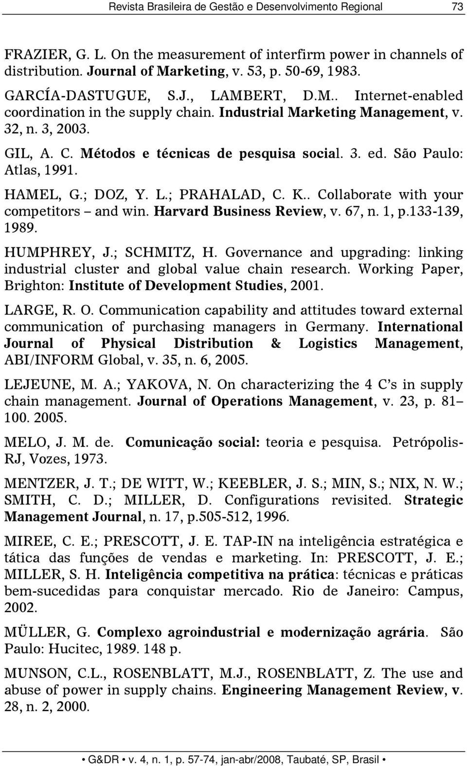 São Paulo: Atlas, 1991. HAMEL, G.; DOZ, Y. L.; PRAHALAD, C. K.. Collaborate with your competitors and win. Harvard Business Review, v. 67, n. 1, p.133-139, 1989. HUMPHREY, J.; SCHMITZ, H.