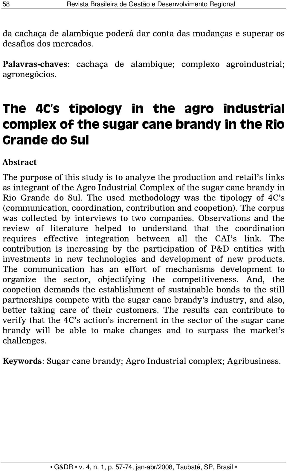 The 4C s tipology in the agro industrial complex of the sugar cane brandy in the Rio Grande do Sul Abstract The purpose of this study is to analyze the production and retail s links as integrant of