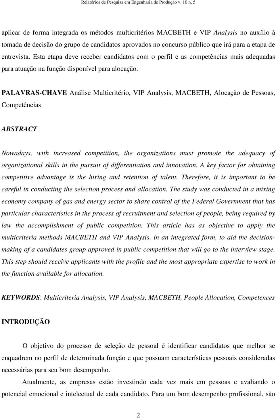PALAVRAS-CHAVE Análise Multicritério, VIP Analysis, MACBETH, Alocação de Pessoas, Competências ABSTRACT Nowadays, with increased competition, the organizations must promote the adequacy of