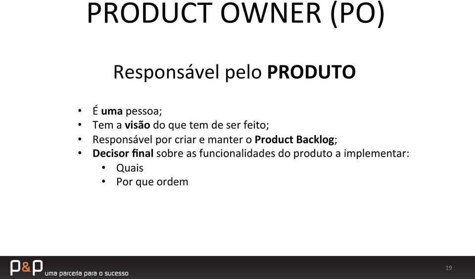 criar e manter o Product Backlog; Decisor final sobre as