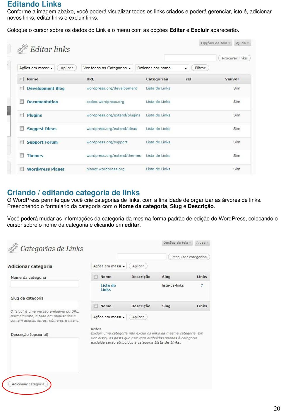 Criando / editando categoria de links O WordPress permite que você crie categorias de links, com a finalidade de organizar as árvores de links.