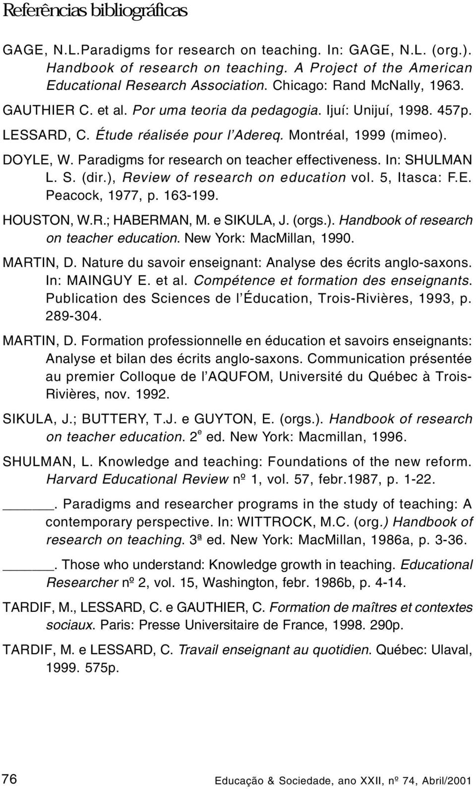 Paradigms for research on teacher effectiveness. In: SHULMAN L. S. (dir.), Review of research on education vol. 5, Itasca: F.E. Peacock, 1977, p. 163-199. HOUSTON, W.R.; HABERMAN, M. e SIKULA, J.