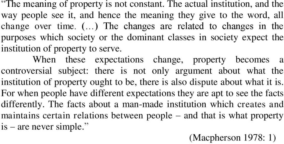 When these expectations change, property becomes a controversial subject: there is not only argument about what the institution of property ought to be, there is also dispute about what it