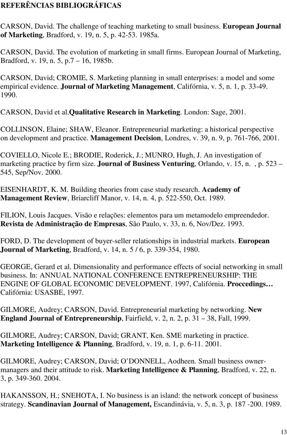 Journal of Marketing Management, Califórnia, v. 5, n. 1, p. 33-49. 1990. CARSON, David et al.qualitative Research in Marketing. London: Sage, 2001. COLLINSON, Elaine; SHAW, Eleanor.