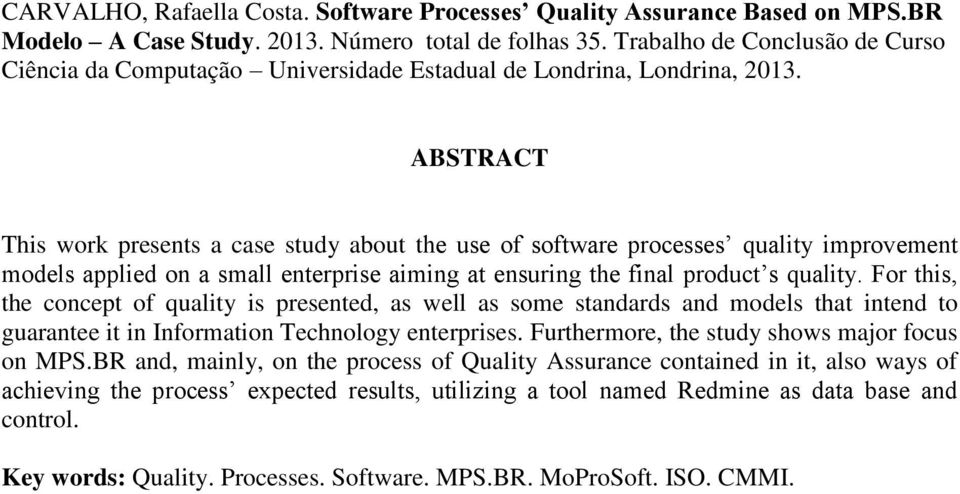 ABSTRACT This work presents a case study about the use of software processes quality improvement models applied on a small enterprise aiming at ensuring the final product s quality.