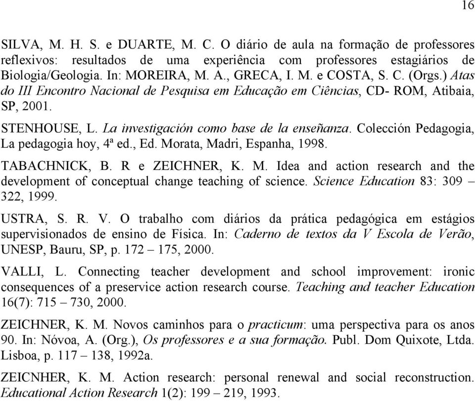 Colección Pedagogia, La pedagogia hoy, 4ª ed., Ed. Morata, Madri, Espanha, 1998. TABACHNICK, B. R e ZEICHNER, K. M. Idea and action research and the development of conceptual change teaching of science.