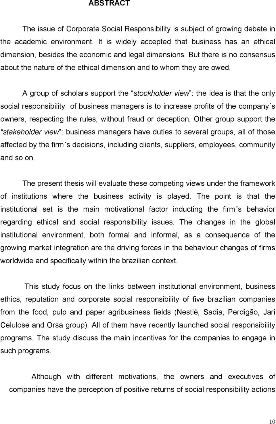 A group of scholars support the stockholder view : the idea is that the only social responsibility of business managers is to increase profits of the company s owners, respecting the rules, without
