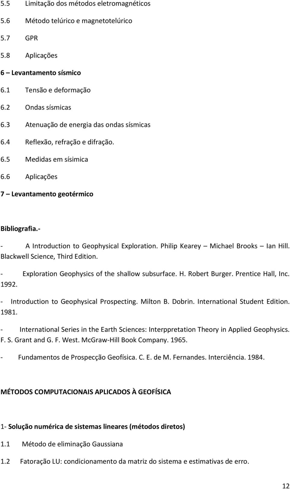 - - A Introduction to Geophysical Exploration. Philip Kearey Michael Brooks Ian Hill. Blackwell Science, Third Edition. - Exploration Geophysics of the shallow subsurface. H. Robert Burger.