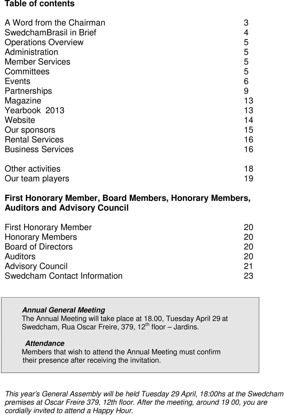 Honorary Member 20 Honorary Members 20 Board of Directors 20 Auditors 20 Advisory Council 21 Swedcham Contact Information 23 Annual General Meeting The Annual Meeting will take place at 18.