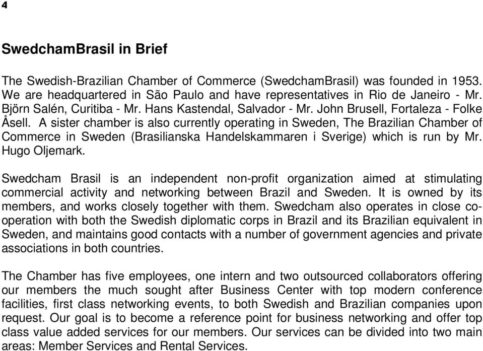 A sister chamber is also currently operating in Sweden, The Brazilian Chamber of Commerce in Sweden (Brasilianska Handelskammaren i Sverige) which is run by Mr. Hugo Oljemark.
